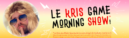 JOUEZ AU KRIS GAME MORNING SHOW !